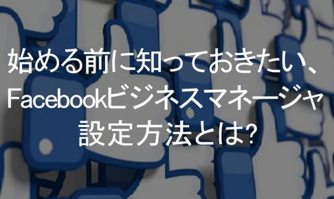 始める前に知っておきたいFacebookビジネスマネージャーの設定方法とは?