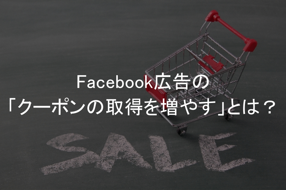 Facebook広告,キャンペーン目的,クーポンの取得を増やす